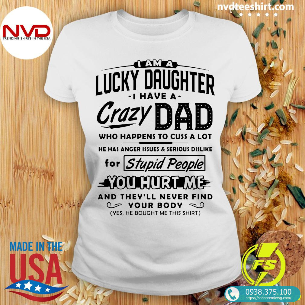 I Am A Lucky Daughter I Have A Crazy Dad Who Happens To Cuss A Lot For Stupid PeopleShirt